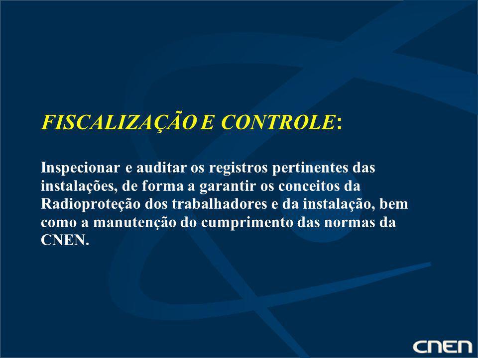 FISCALIZAÇÃO E CONTROLE: Inspecionar e auditar os registros pertinentes das instalações, de forma a garantir os conceitos da Radioproteção dos trabalhadores e da instalação, bem como a manutenção do cumprimento das normas da CNEN.