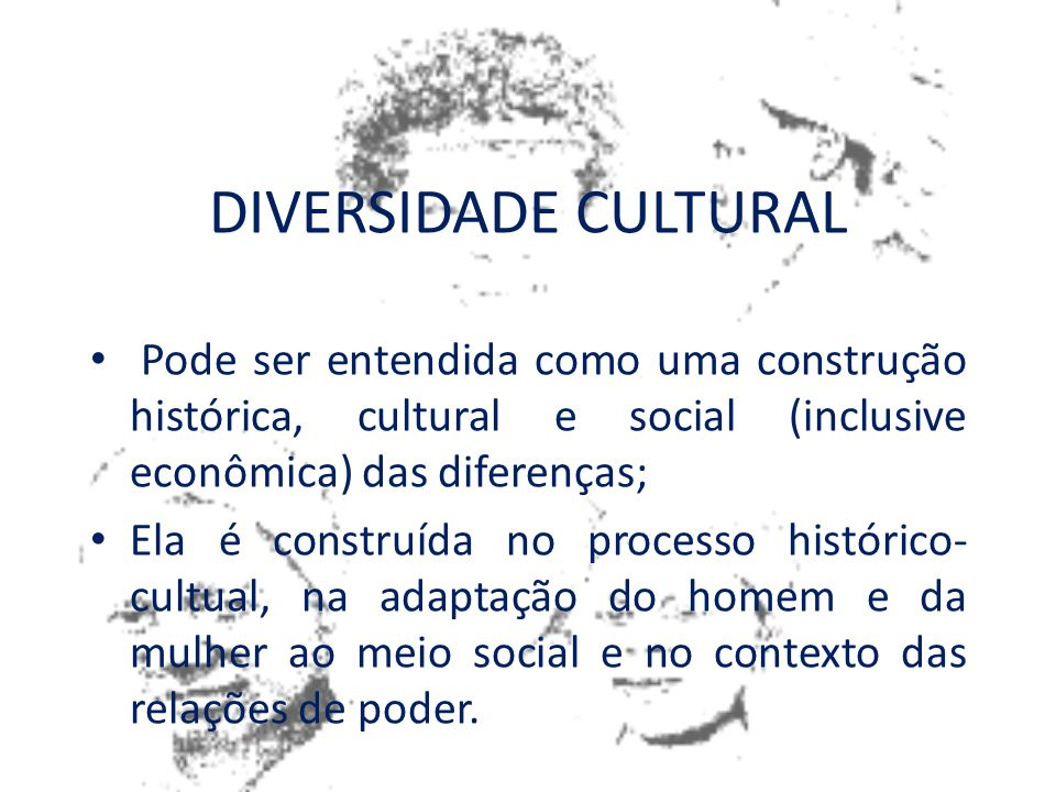 DIVERSIDADE CULTURAL Pode ser entendida como uma construção histórica, cultural e social (inclusive econômica) das diferenças;