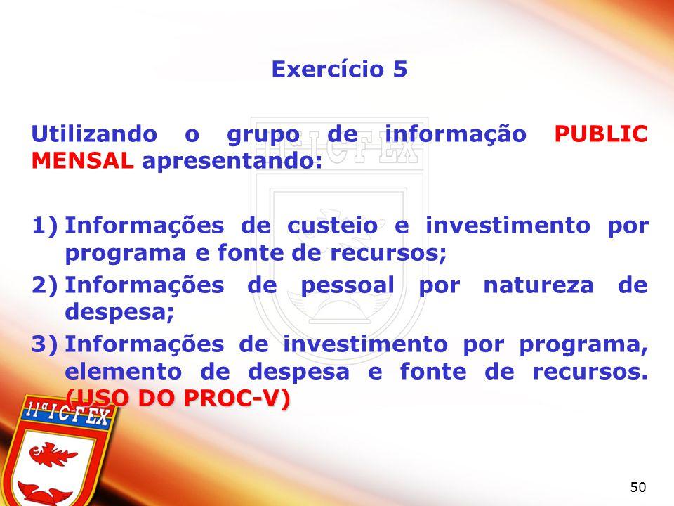 Exercício 5 Utilizando o grupo de informação PUBLIC MENSAL apresentando: Informações de custeio e investimento por programa e fonte de recursos;