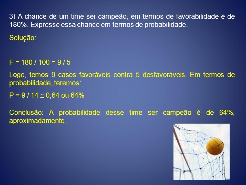 3) A chance de um time ser campeão, em termos de favorabilidade é de 180%. Expresse essa chance em termos de probabilidade.