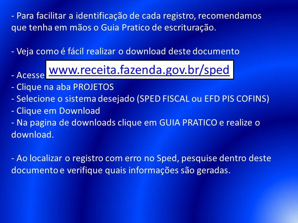 - Para facilitar a identificação de cada registro, recomendamos que tenha em mãos o Guia Pratico de escrituração. - Veja como é fácil realizar o download deste documento - Acesse - Clique na aba PROJETOS - Selecione o sistema desejado (SPED FISCAL ou EFD PIS COFINS) - Clique em Download - Na pagina de downloads clique em GUIA PRATICO e realize o download. - Ao localizar o registro com erro no Sped, pesquise dentro deste documento e verifique quais informações são geradas.