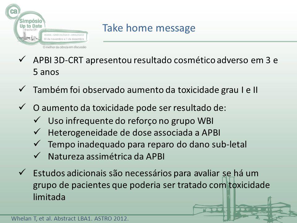 Take home message APBI 3D-CRT apresentou resultado cosmético adverso em 3 e 5 anos. Também foi observado aumento da toxicidade grau I e II.