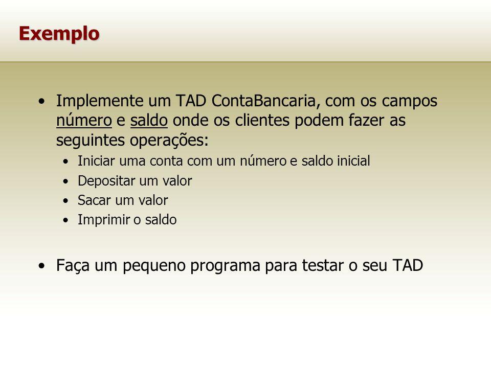 Exemplo Implemente um TAD ContaBancaria, com os campos número e saldo onde os clientes podem fazer as seguintes operações:
