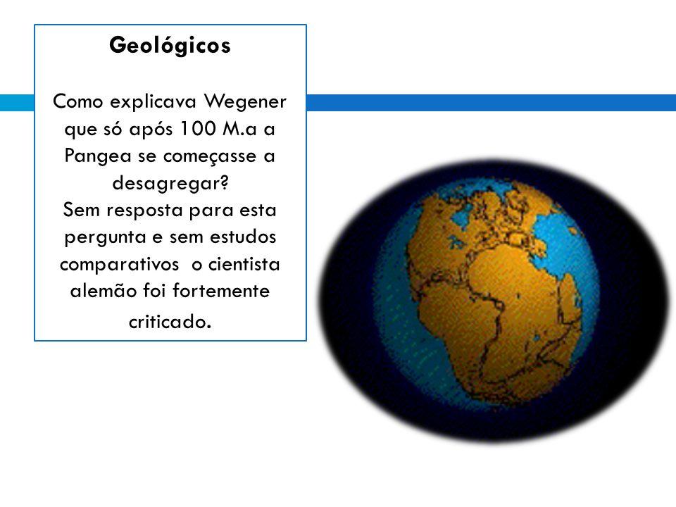 Geológicos Como explicava Wegener que só após 100 M.a a Pangea se começasse a desagregar
