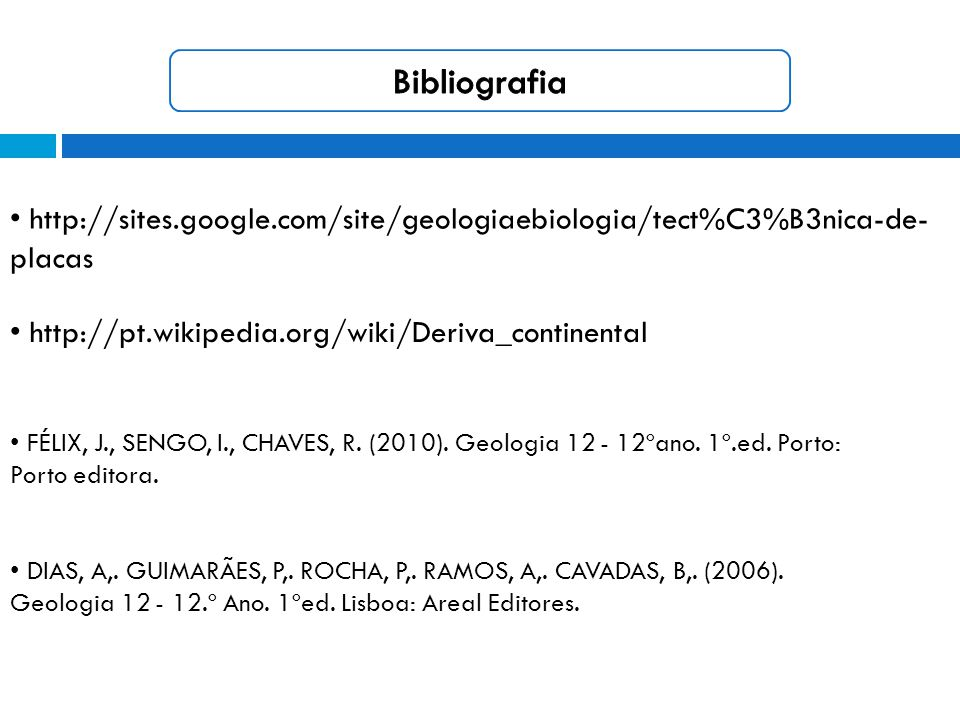 Bibliografia • http://sites.google.com/site/geologiaebiologia/tect%C3%B3nica-de-placas. • http://pt.wikipedia.org/wiki/Deriva_continental.