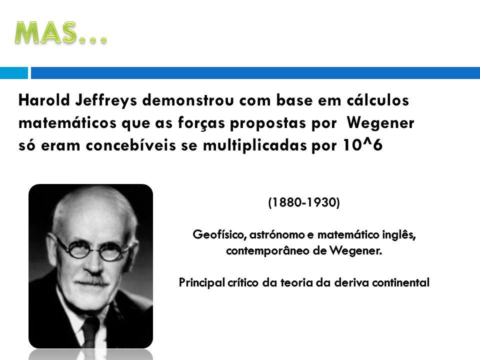 MAS… Harold Jeffreys demonstrou com base em cálculos matemáticos que as forças propostas por Wegener só eram concebíveis se multiplicadas por 10^6.