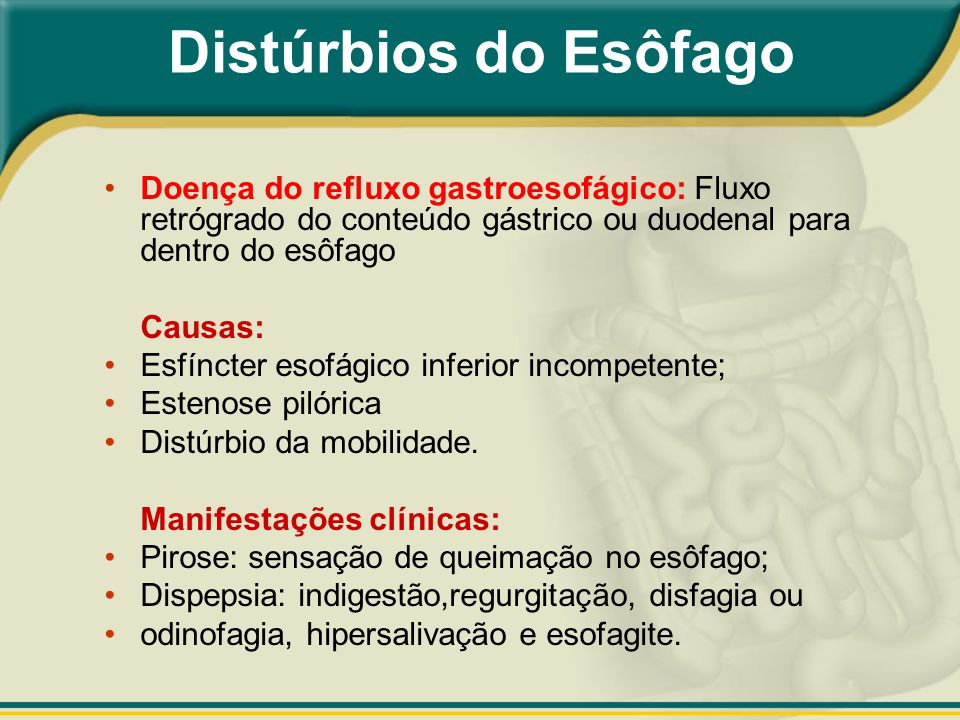 Distúrbios do Esôfago Doença do refluxo gastroesofágico: Fluxo retrógrado do conteúdo gástrico ou duodenal para dentro do esôfago.