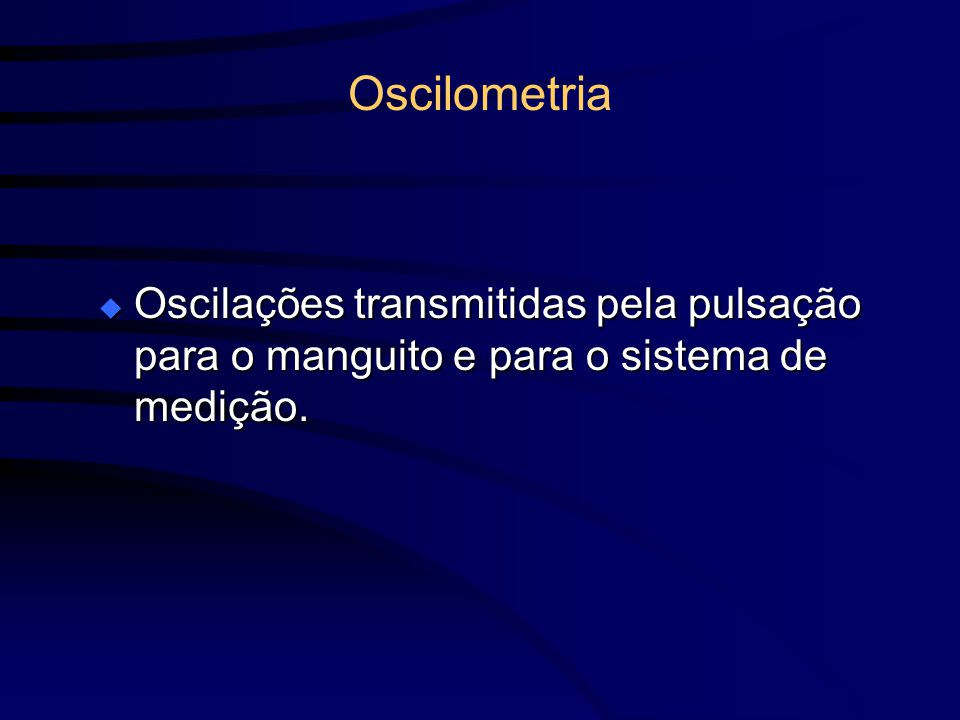 Oscilometria Oscilações transmitidas pela pulsação para o manguito e para o sistema de medição.