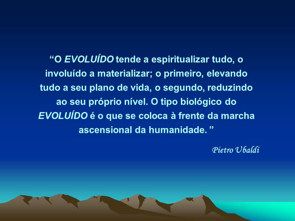 O EVOLUÍDO tende a espiritualizar tudo, o involuído a materializar; o primeiro, elevando tudo a seu plano de vida, o segundo, reduzindo ao seu próprio nível. O tipo biológico do EVOLUÍDO é o que se coloca à frente da marcha ascensional da humanidade.
