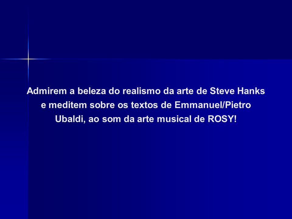 Admirem a beleza do realismo da arte de Steve Hanks e meditem sobre os textos de Emmanuel/Pietro Ubaldi, ao som da arte musical de ROSY!