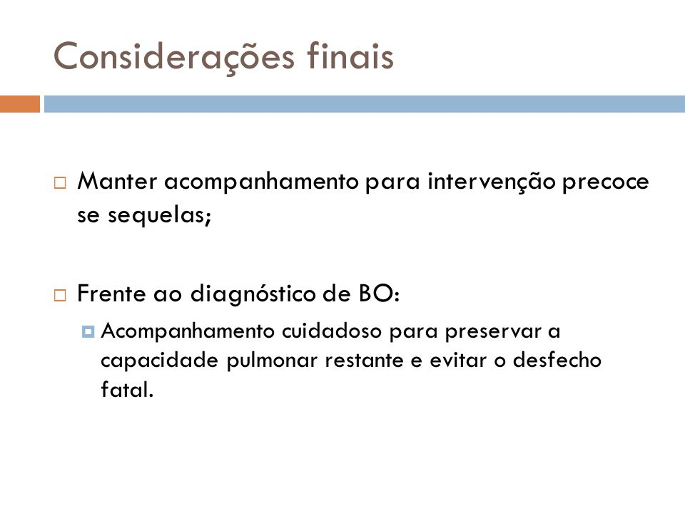 Considerações finais Manter acompanhamento para intervenção precoce se sequelas; Frente ao diagnóstico de BO: