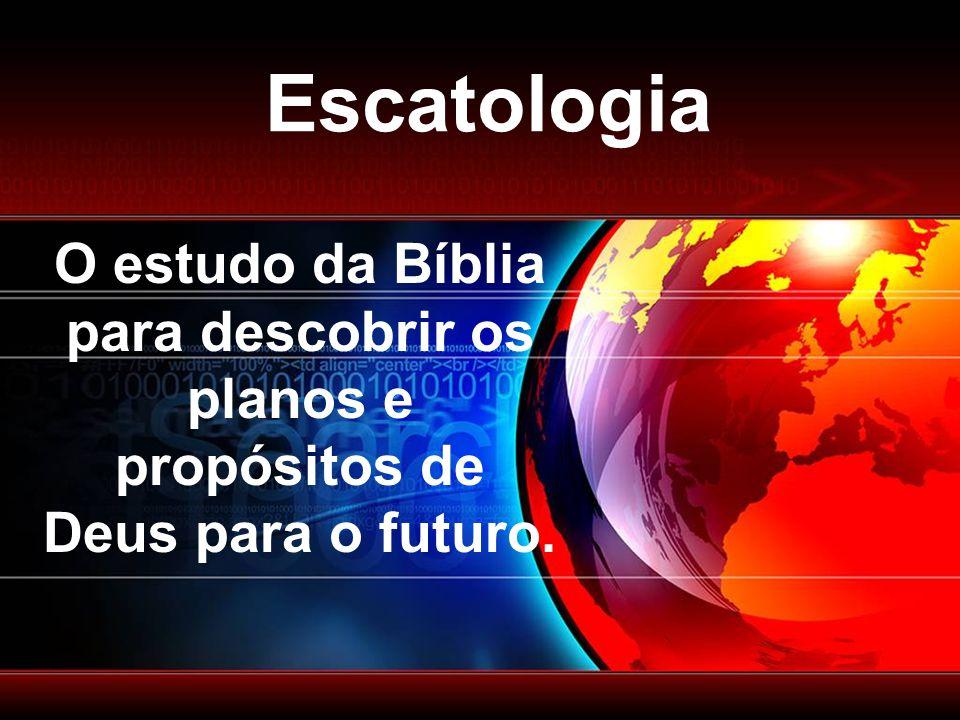 Escatologia O estudo da Bíblia para descobrir os planos e propósitos de Deus para o futuro.