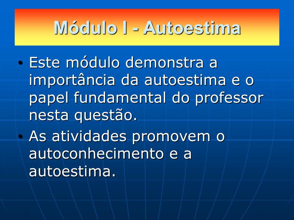 Módulo I - Autoestima Este módulo demonstra a importância da autoestima e o papel fundamental do professor nesta questão.