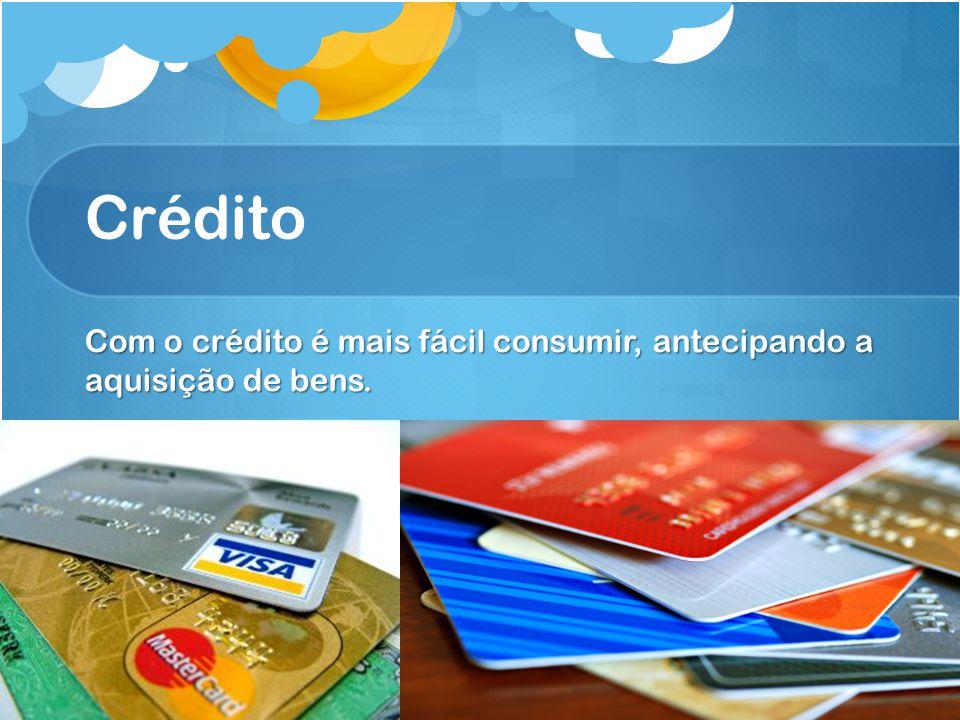 Crédito Com o crédito é mais fácil consumir, antecipando a aquisição de bens.