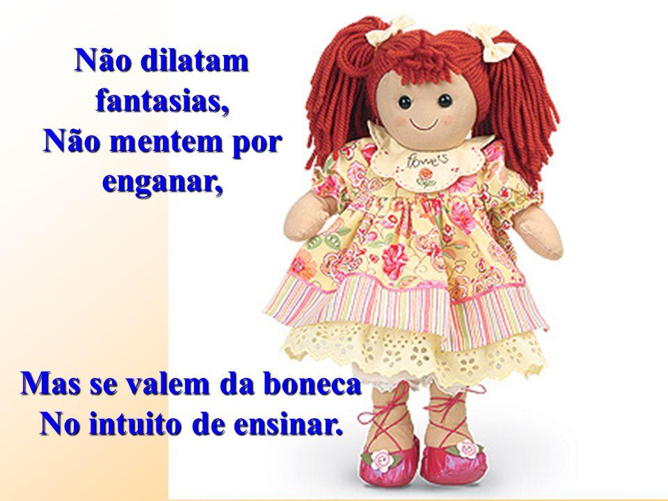 Não dilatam fantasias, Não mentem por enganar, Mas se valem da boneca No intuito de ensinar.