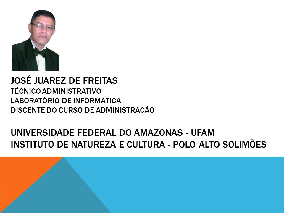 josé Juarez de Freitas Técnico Administrativo Laboratório de Informática Discente do curso de Administração Universidade Federal do Amazonas - UFAM Instituto de Natureza e Cultura - Polo alto Solimões