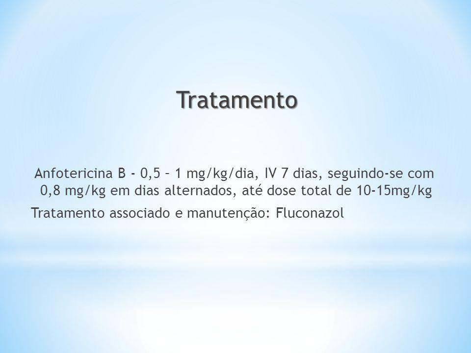 Tratamento Anfotericina B - 0,5 – 1 mg/kg/dia, IV 7 dias, seguindo-se com 0,8 mg/kg em dias alternados, até dose total de 10-15mg/kg.
