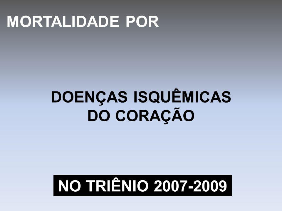 MORTALIDADE POR DOENÇAS ISQUÊMICAS DO CORAÇÃO NO TRIÊNIO 2007-2009