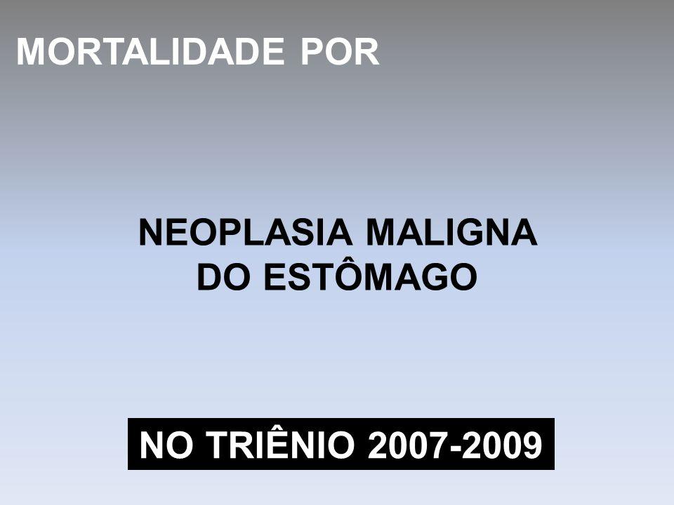 MORTALIDADE POR NEOPLASIA MALIGNA DO ESTÔMAGO NO TRIÊNIO 2007-2009