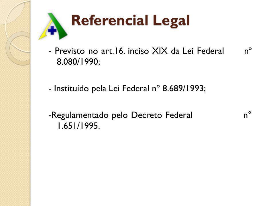 Referencial Legal - Previsto no art.16, inciso XIX da Lei Federal nº 8.080/1990; - Instituído pela Lei Federal nº 8.689/1993;