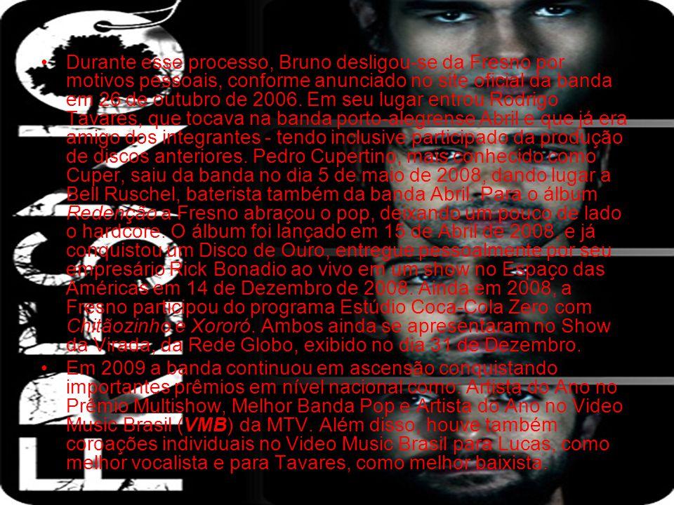 Durante esse processo, Bruno desligou-se da Fresno por motivos pessoais, conforme anunciado no site oficial da banda em 26 de outubro de 2006. Em seu lugar entrou Rodrigo Tavares, que tocava na banda porto-alegrense Abril e que já era amigo dos integrantes - tendo inclusive participado da produção de discos anteriores. Pedro Cupertino, mais conhecido como Cuper, saiu da banda no dia 5 de maio de 2008, dando lugar a Bell Ruschel, baterista também da banda Abril. Para o álbum Redenção a Fresno abraçou o pop, deixando um pouco de lado o hardcore. O álbum foi lançado em 15 de Abril de 2008, e já conquistou um Disco de Ouro, entregue pessoalmente por seu empresário Rick Bonadio ao vivo em um show no Espaço das Américas em 14 de Dezembro de 2008. Ainda em 2008, a Fresno participou do programa Estúdio Coca-Cola Zero com Chitãozinho e Xororó. Ambos ainda se apresentaram no Show da Virada, da Rede Globo, exibido no dia 31 de Dezembro.