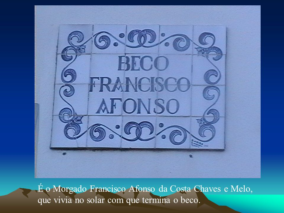 É o Morgado Francisco Afonso da Costa Chaves e Melo, que vivia no solar com que termina o beco.