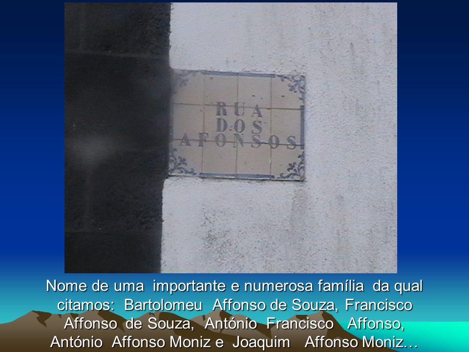 Nome de uma importante e numerosa família da qual citamos: Bartolomeu Affonso de Souza, Francisco Affonso de Souza, António Francisco Affonso, António Affonso Moniz e Joaquim Affonso Moniz…