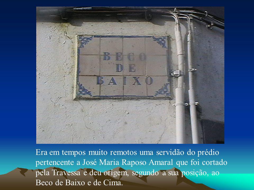 Era em tempos muito remotos uma servidão do prédio pertencente a José Maria Raposo Amaral que foi cortado pela Travessa e deu origem, segundo a sua posição, ao Beco de Baixo e de Cima.