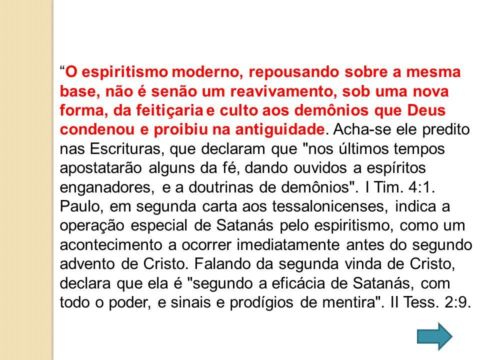 O espiritismo moderno, repousando sobre a mesma base, não é senão um reavivamento, sob uma nova forma, da feitiçaria e culto aos demônios que Deus condenou e proibiu na antiguidade.