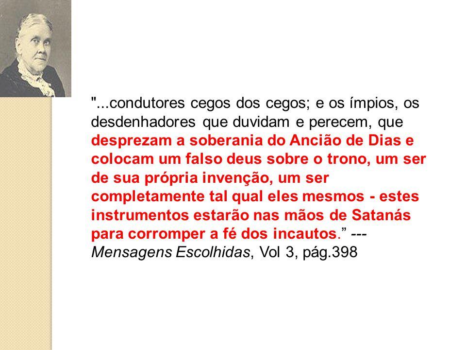 ...condutores cegos dos cegos; e os ímpios, os desdenhadores que duvidam e perecem, que desprezam a soberania do Ancião de Dias e colocam um falso deus sobre o trono, um ser de sua própria invenção, um ser completamente tal qual eles mesmos - estes instrumentos estarão nas mãos de Satanás para corromper a fé dos incautos. --- Mensagens Escolhidas, Vol 3, pág.398