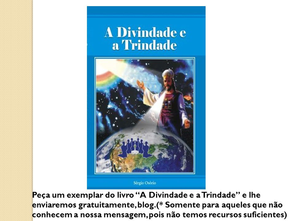 Peça um exemplar do livro A Divindade e a Trindade e lhe enviaremos gratuitamente, blog.(* Somente para aqueles que não conhecem a nossa mensagem, pois não temos recursos suficientes)
