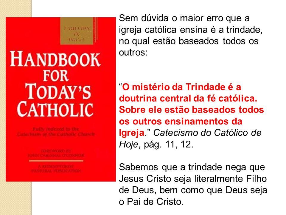 Sem dúvida o maior erro que a igreja católica ensina é a trindade, no qual estão baseados todos os outros: