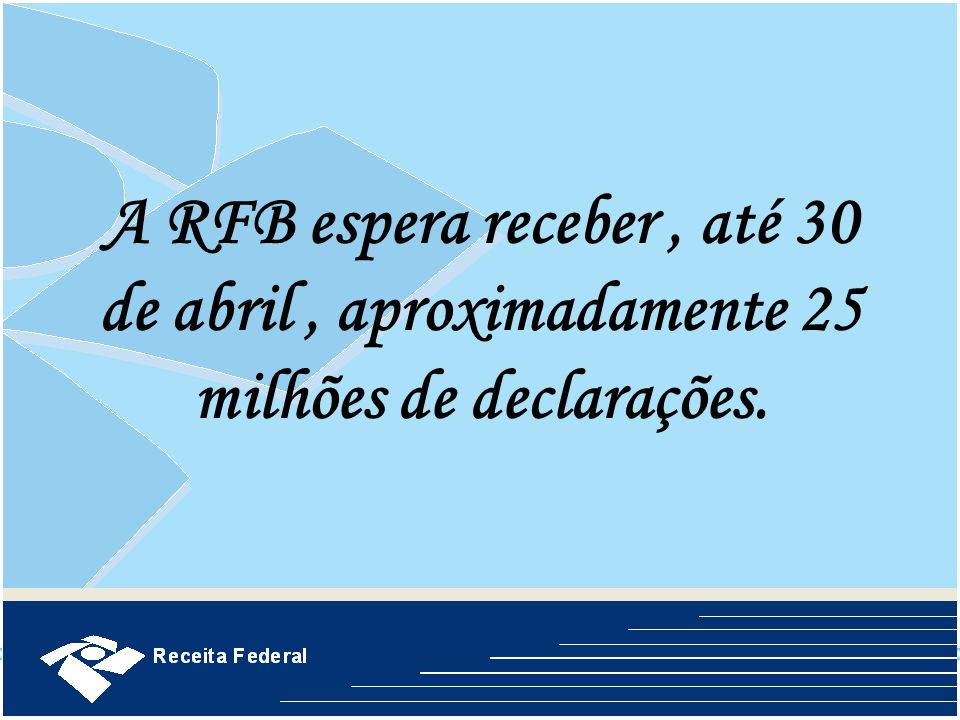 A RFB espera receber , até 30 de abril , aproximadamente 25 milhões de declarações.