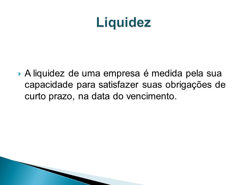 Liquidez A liquidez de uma empresa é medida pela sua capacidade para satisfazer suas obrigações de curto prazo, na data do vencimento.