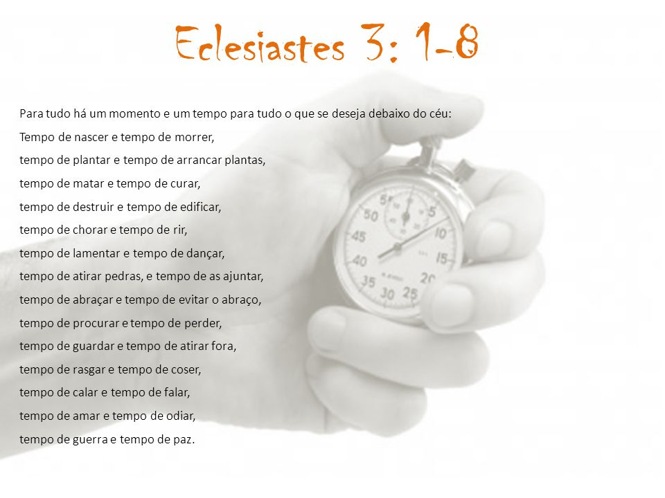 Eclesiastes 3: 1-8 Para tudo há um momento e um tempo para tudo o que se deseja debaixo do céu:
