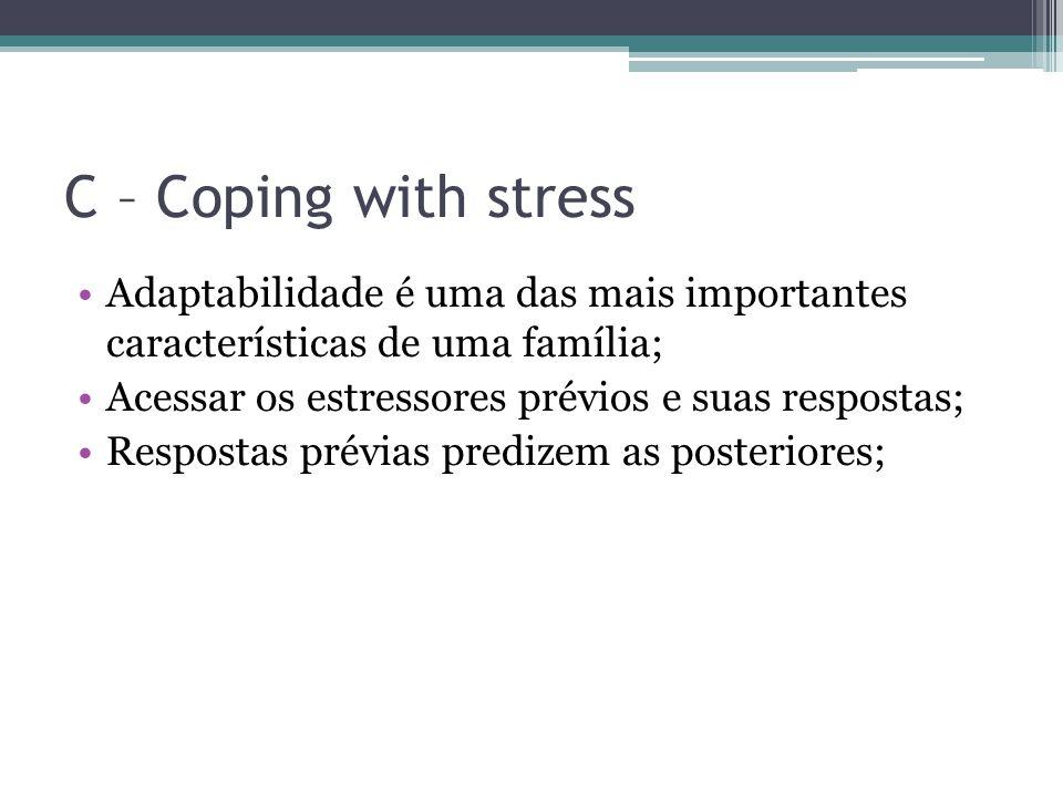 C – Coping with stress Adaptabilidade é uma das mais importantes características de uma família; Acessar os estressores prévios e suas respostas;