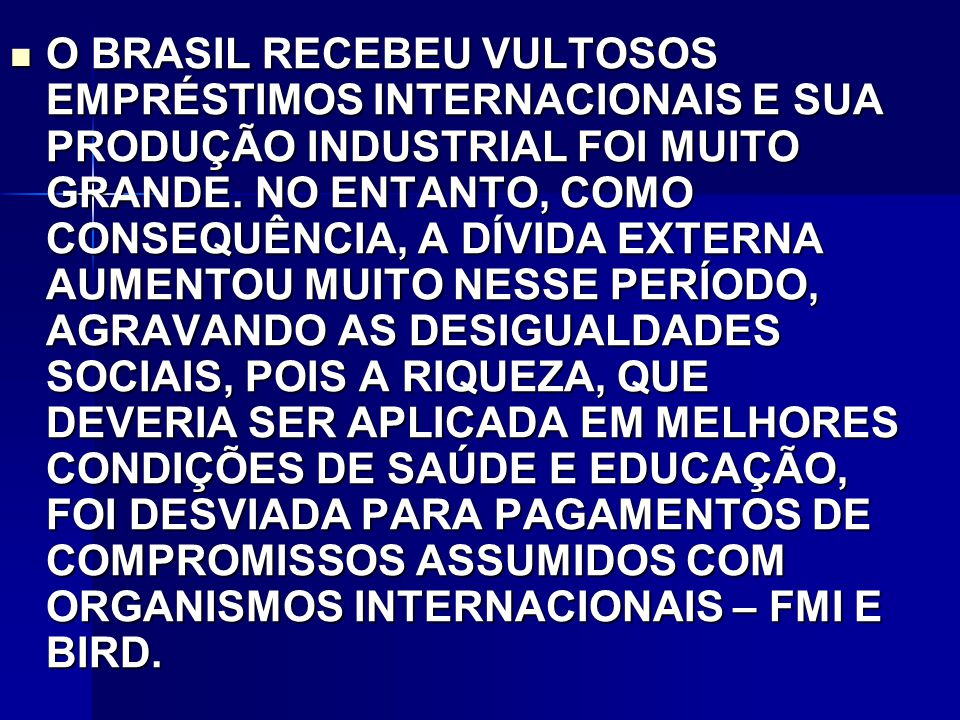 O BRASIL RECEBEU VULTOSOS EMPRÉSTIMOS INTERNACIONAIS E SUA PRODUÇÃO INDUSTRIAL FOI MUITO GRANDE.