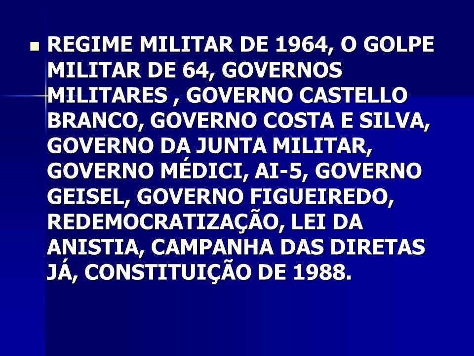 REGIME MILITAR DE 1964, O GOLPE MILITAR DE 64, GOVERNOS MILITARES , GOVERNO CASTELLO BRANCO, GOVERNO COSTA E SILVA, GOVERNO DA JUNTA MILITAR, GOVERNO MÉDICI, AI-5, GOVERNO GEISEL, GOVERNO FIGUEIREDO, REDEMOCRATIZAÇÃO, LEI DA ANISTIA, CAMPANHA DAS DIRETAS JÁ, CONSTITUIÇÃO DE 1988.