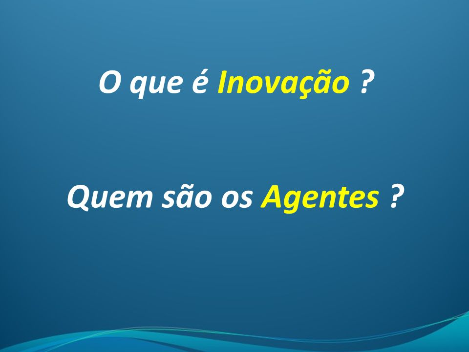 O que é Inovação Quem são os Agentes
