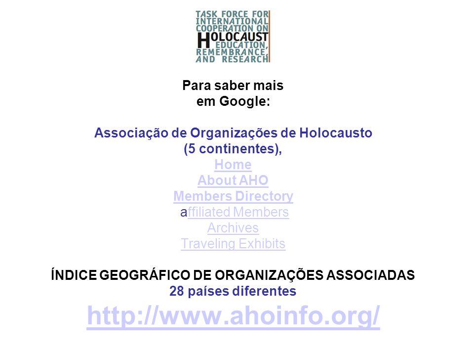 Para saber mais em Google: Associação de Organizações de Holocausto (5 continentes), Home About AHO Members Directory affiliated Members Archives Traveling Exhibits ÍNDICE GEOGRÁFICO DE ORGANIZAÇÕES ASSOCIADAS 28 países diferentes http://www.ahoinfo.org/