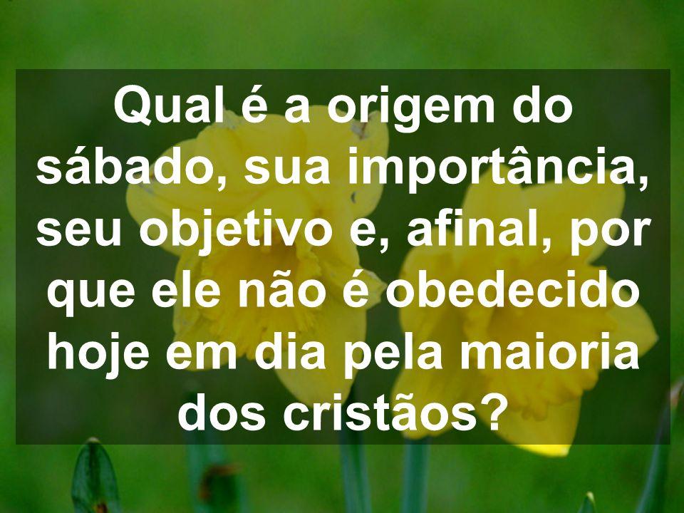 Qual é a origem do sábado, sua importância, seu objetivo e, afinal, por que ele não é obedecido hoje em dia pela maioria dos cristãos