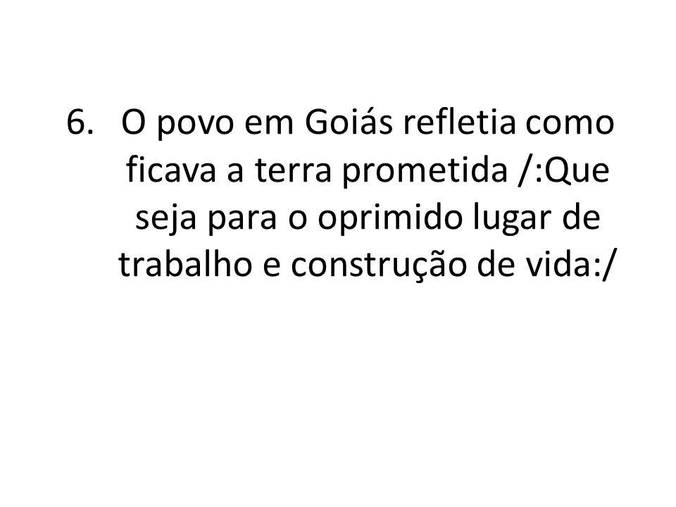 O povo em Goiás refletia como ficava a terra prometida /:Que seja para o oprimido lugar de trabalho e construção de vida:/