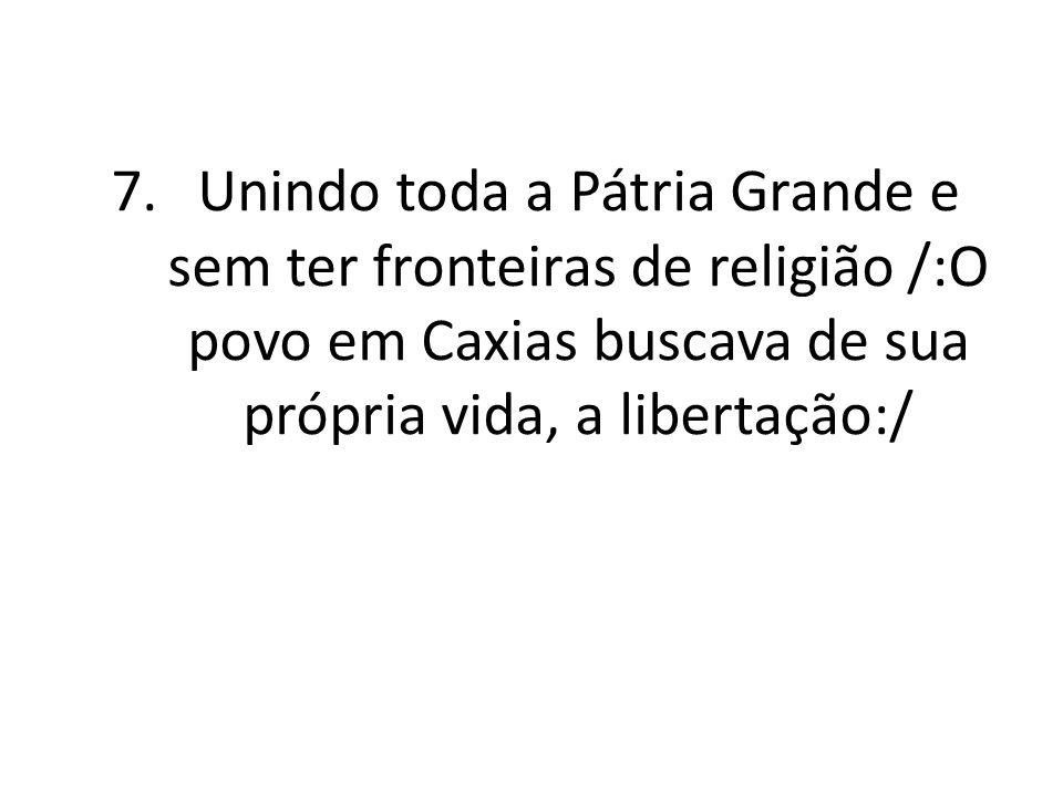 Unindo toda a Pátria Grande e sem ter fronteiras de religião /:O povo em Caxias buscava de sua própria vida, a libertação:/