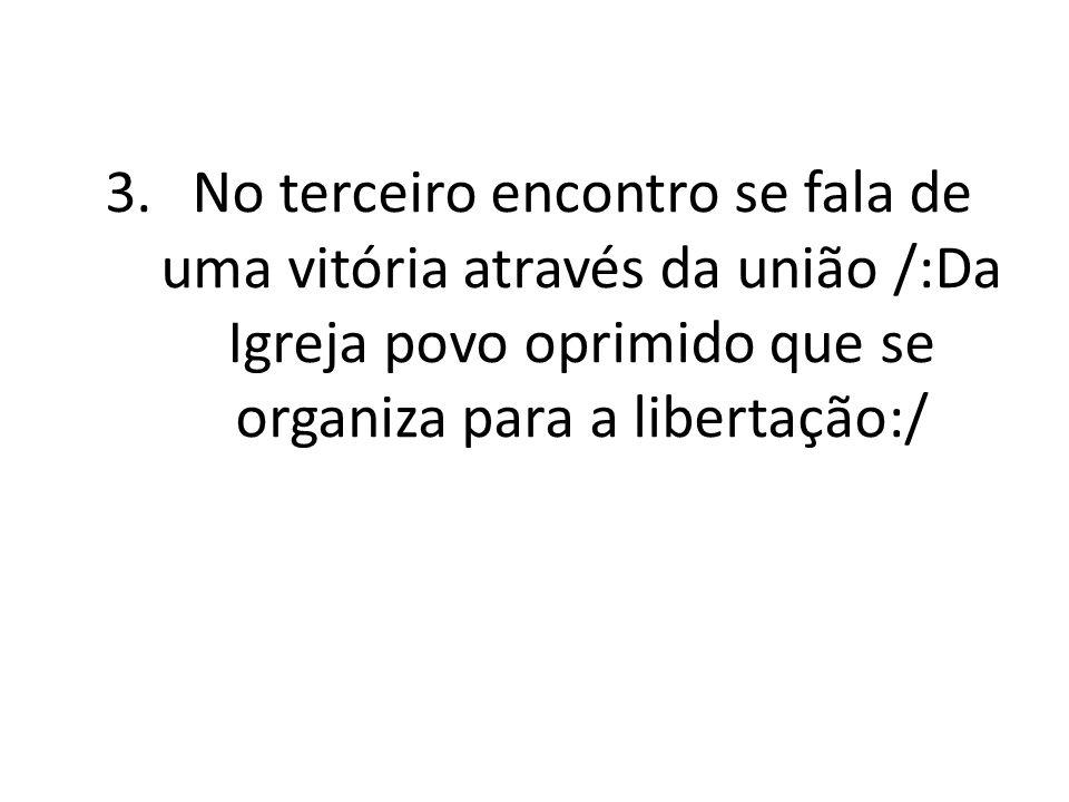 No terceiro encontro se fala de uma vitória através da união /:Da Igreja povo oprimido que se organiza para a libertação:/
