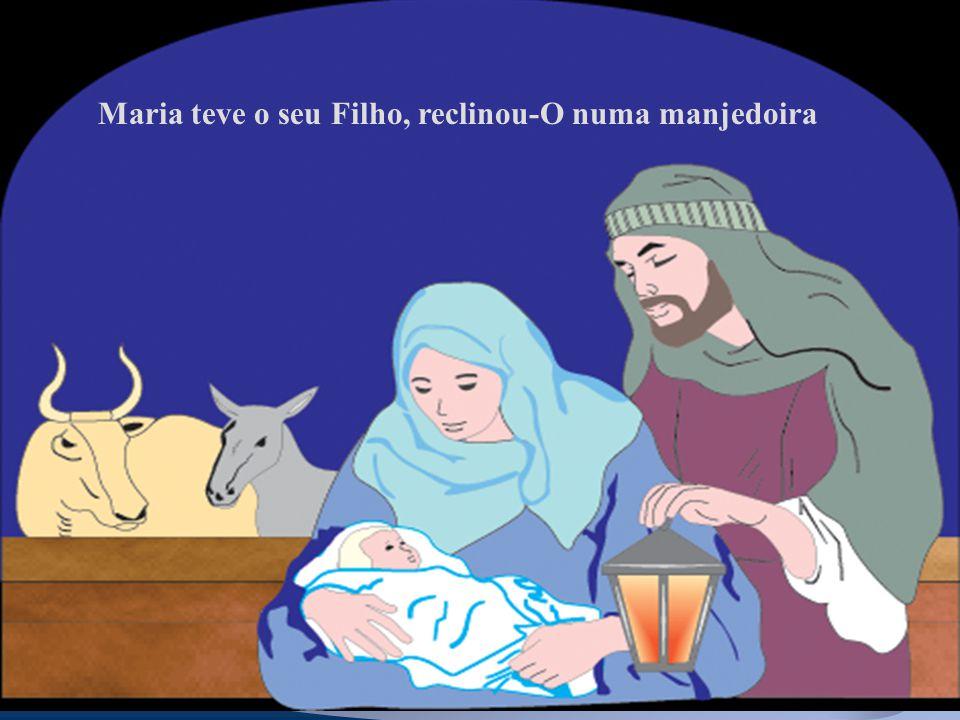 Maria teve o seu Filho, reclinou-O numa manjedoira