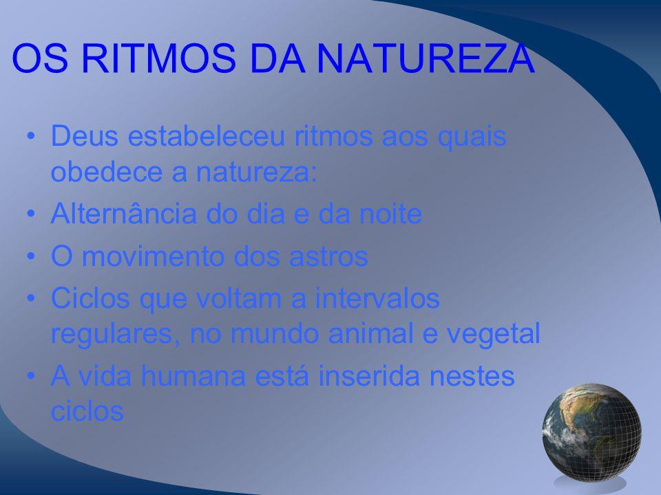 OS RITMOS DA NATUREZA Deus estabeleceu ritmos aos quais obedece a natureza: Alternância do dia e da noite.