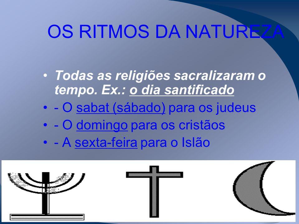 OS RITMOS DA NATUREZA Todas as religiões sacralizaram o tempo. Ex.: o dia santificado. - O sabat (sábado) para os judeus.