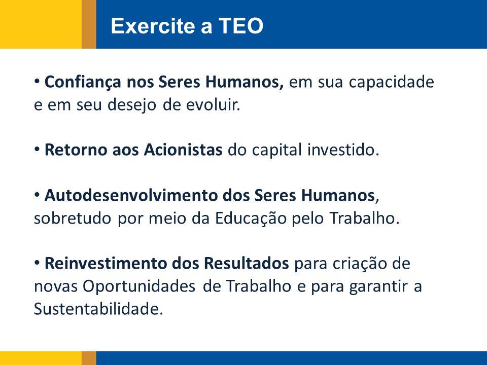 Exercite a TEO Confiança nos Seres Humanos, em sua capacidade e em seu desejo de evoluir. Retorno aos Acionistas do capital investido.