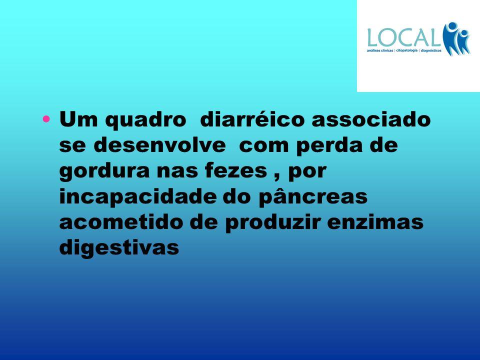 Um quadro diarréico associado se desenvolve com perda de gordura nas fezes , por incapacidade do pâncreas acometido de produzir enzimas digestivas