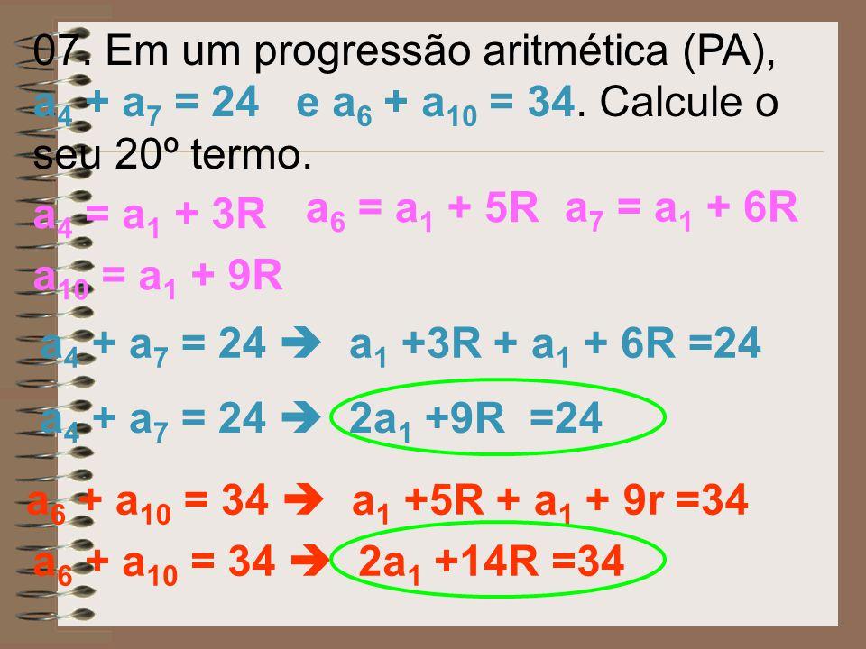 07. Em um progressão aritmética (PA), a4 + a7 = 24 e a6 + a10 = 34